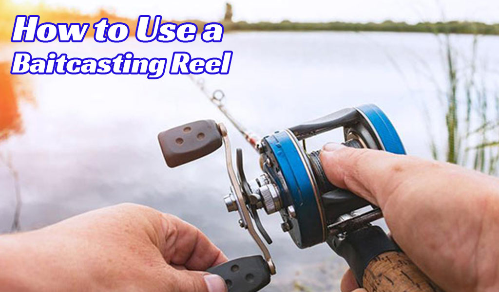 How to Use a Baitcasting Reel